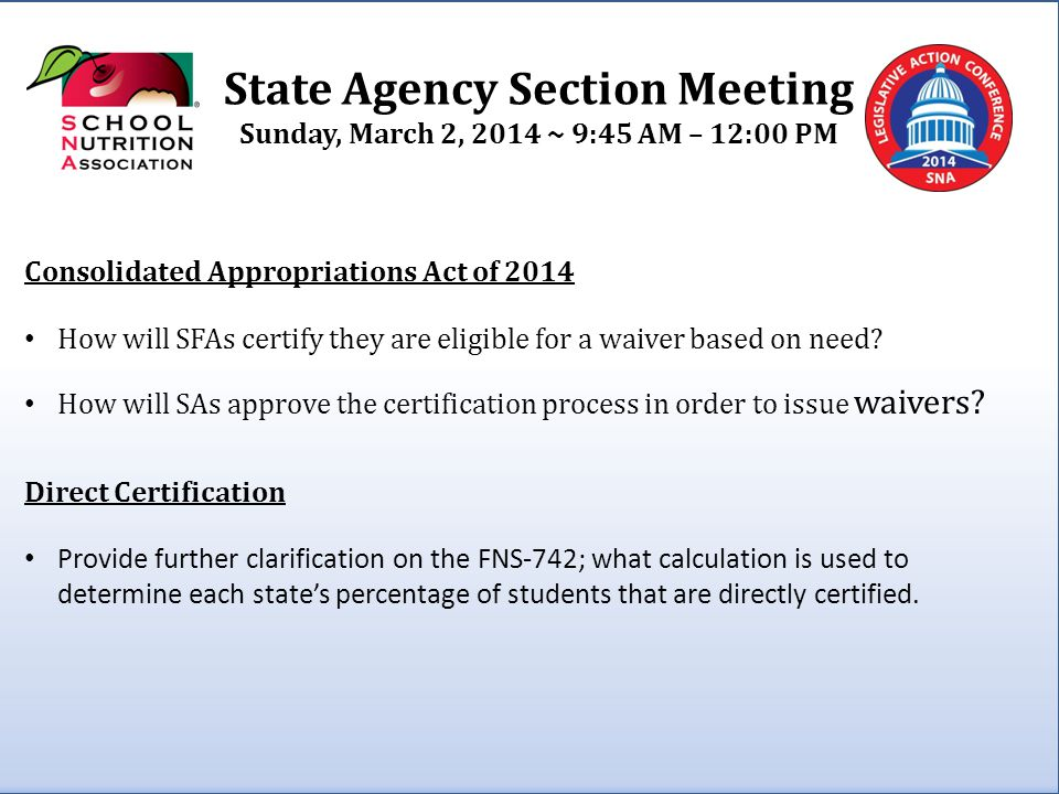 State Agency Section Meeting Sunday, March 2, 2014 ~ 9:45 AM – 12:00 PM USDA Policy Memo - SP 11 – 2014 Effective Date of Free or Reduced Price Meal Eligibility Determinations Is it reasonable to assume that State Agencies have the authority to exercise their discretion in allowing SFAs to approve students for direct certification when an error (through no fault of the student/household) created a situation where the student was not immediately identified in the direct certification match.