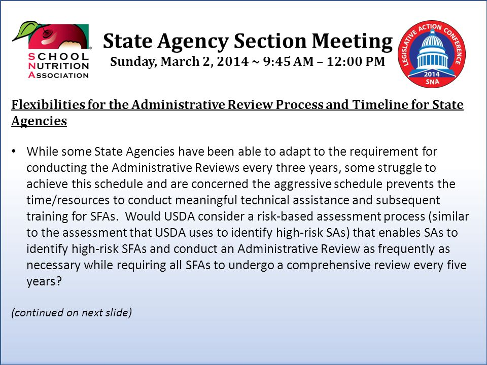 State Agency Section Meeting Sunday, March 2, 2014 ~ 9:45 AM – 12:00 PM (continued from previous slide) Flexibilities for the Administrative Review Process and Timeline for State Agencies Those SAs that have comfortably implemented the three-year Administrative Review timeline, may continue to do so or they may consider operating under the flexibilities available to them.