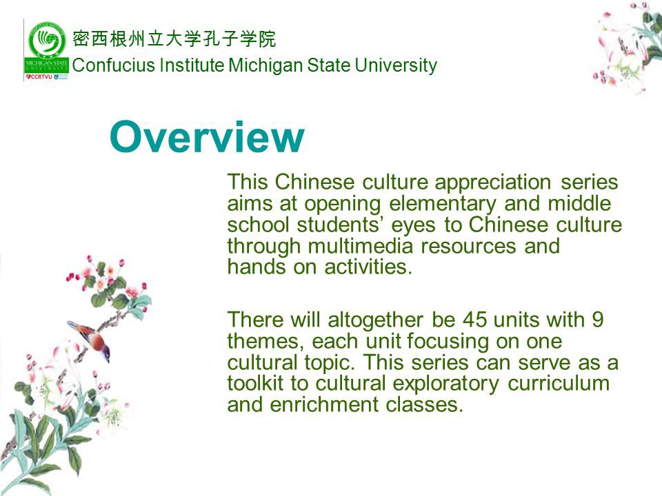 Design Principles This series aims at stimulating students' interest in Chinese language and culture and enriching their understanding of Chinese people and culture through: watching multimedia resources hands-on activities discussing cross-cultural differences 密西根州立大学孔子学院 Confucius Institute Michigan State University