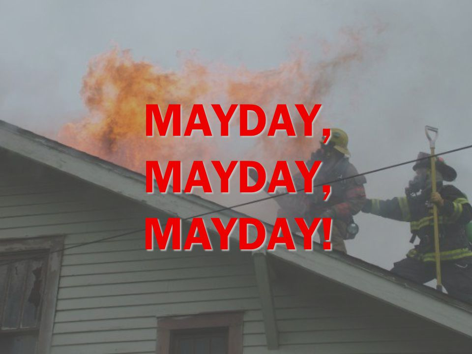 COURSE OBJECTIVES  Define a mayday situation  Identify why firefighters fail to or delay calling a mayday  Importance of calling a mayday early  Radio procedures  To give you permission to call a mayday  Hands on experience with the Mayday Parameters