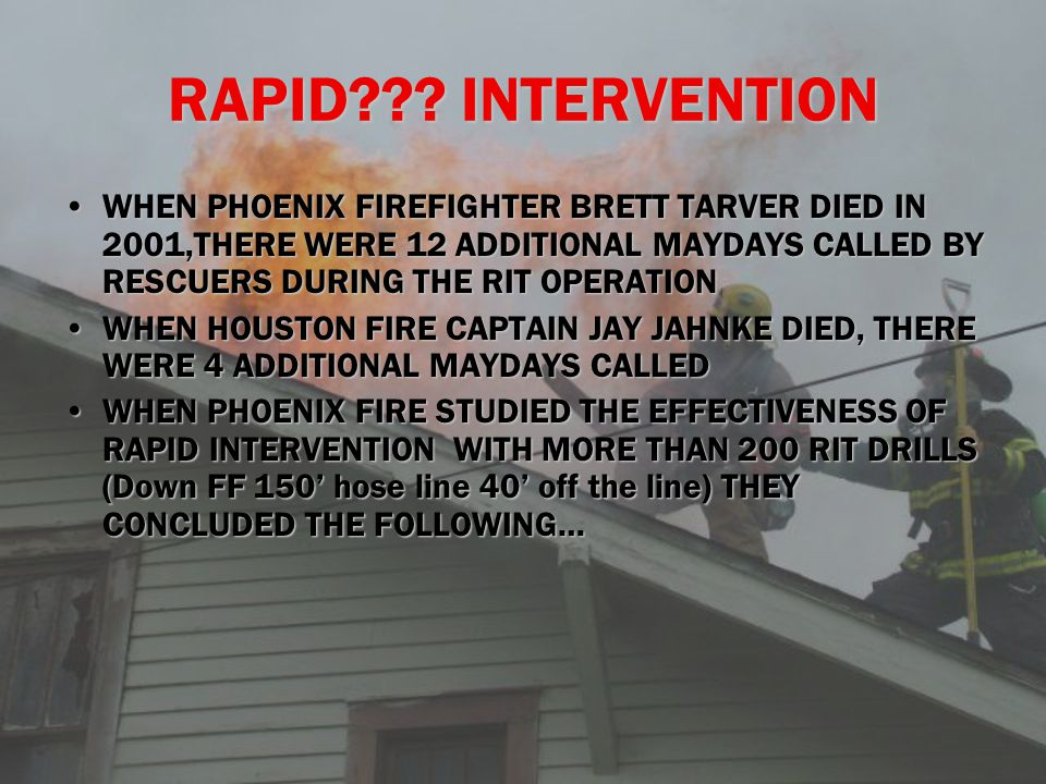 MAYDAY TO RIT ENTRY WAS 3 MINUTESMAYDAY TO RIT ENTRY WAS 3 MINUTES RIT CONTACT WITH DOWNED FIREFIGHTER WAS 6 MINUTESRIT CONTACT WITH DOWNED FIREFIGHTER WAS 6 MINUTES TOTAL TIME INSIDE THE BUILDING FOR EACH TEAM WAS 13 MINUTESTOTAL TIME INSIDE THE BUILDING FOR EACH TEAM WAS 13 MINUTES TOTAL TIME FOR RESCUE WAS 22 MINUTESTOTAL TIME FOR RESCUE WAS 22 MINUTES IT TAKES 12 FIREFIGHTERS TO RESCUE 1IT TAKES 12 FIREFIGHTERS TO RESCUE 1 1 IN 5 RIT MEMBERS WILL GET INTO A MAYDAY THEMSELVES1 IN 5 RIT MEMBERS WILL GET INTO A MAYDAY THEMSELVES WHAT SHOULD THIS TELL US???????WHAT SHOULD THIS TELL US???????