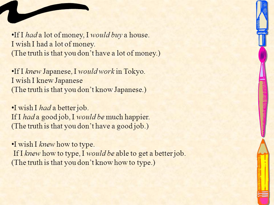 If I had a lot of money, I would buy a house.I wish I had a lot of money.