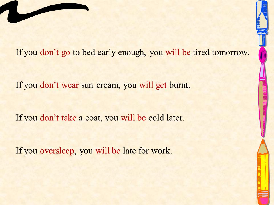 If you don't go to bed early enough, you will be tired tomorrow.