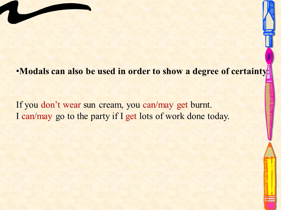 Modals can also be used in order to show a degree of certainty: If you don't wear sun cream, you can/may get burnt.