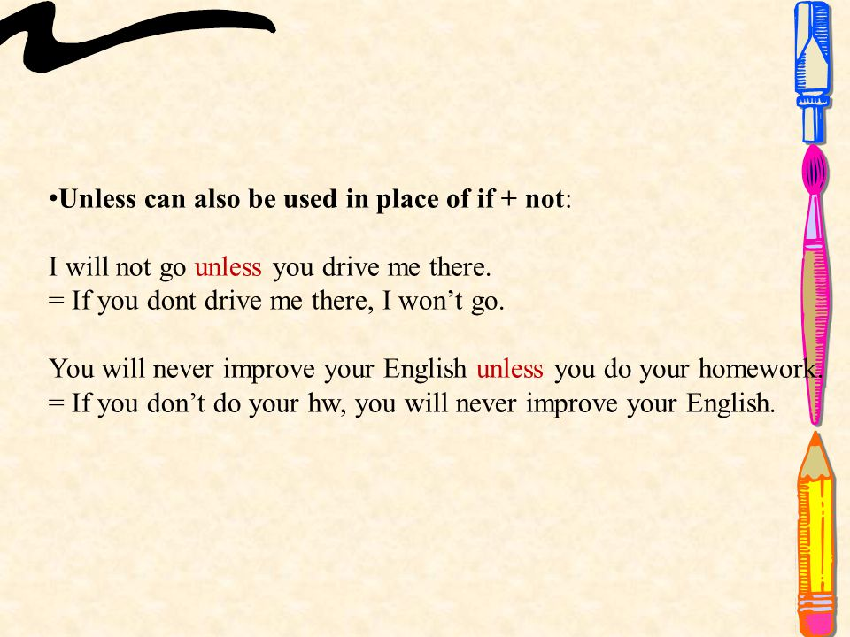 Unless can also be used in place of if + not: I will not go unless you drive me there.