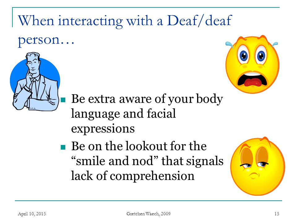 Gretchen Waech, 2009 April 10, 201516 Communicating with deaf people: It is important to remember that not all deaf people's communication needs are alike, and you should ask the person directly what their needs are.