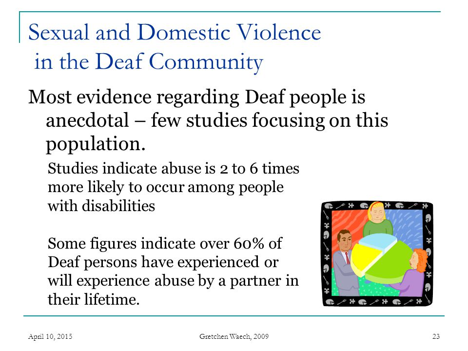 Gretchen Waech, 2009 Sexual Violence in the Deaf Community Some studies - sexual violence against women with disabilities is much more prevalent, 2X-3X higher Others have shown it is at similar (unacceptably high) levels.