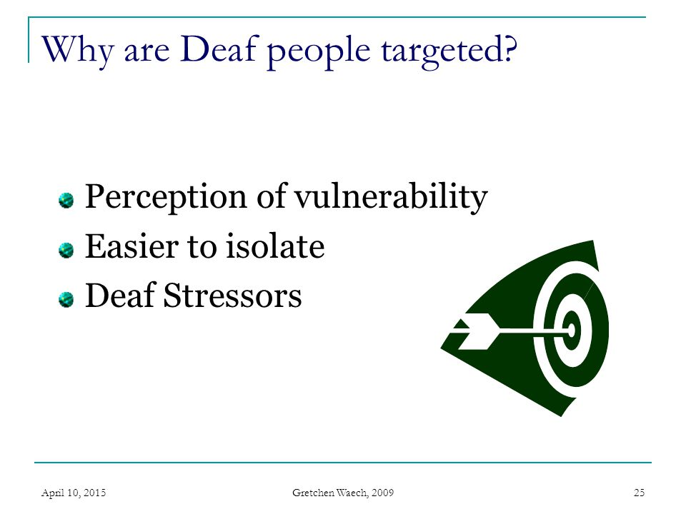 Gretchen Waech, 2009 April 10, 201526 Deaf Stressors Elements of being Deaf/HOH that make a person more susceptible to victimization Learned helplessness/internalized audism Compounded by abuse Difficulty in communication with law enforcement, medical professionals, etc.