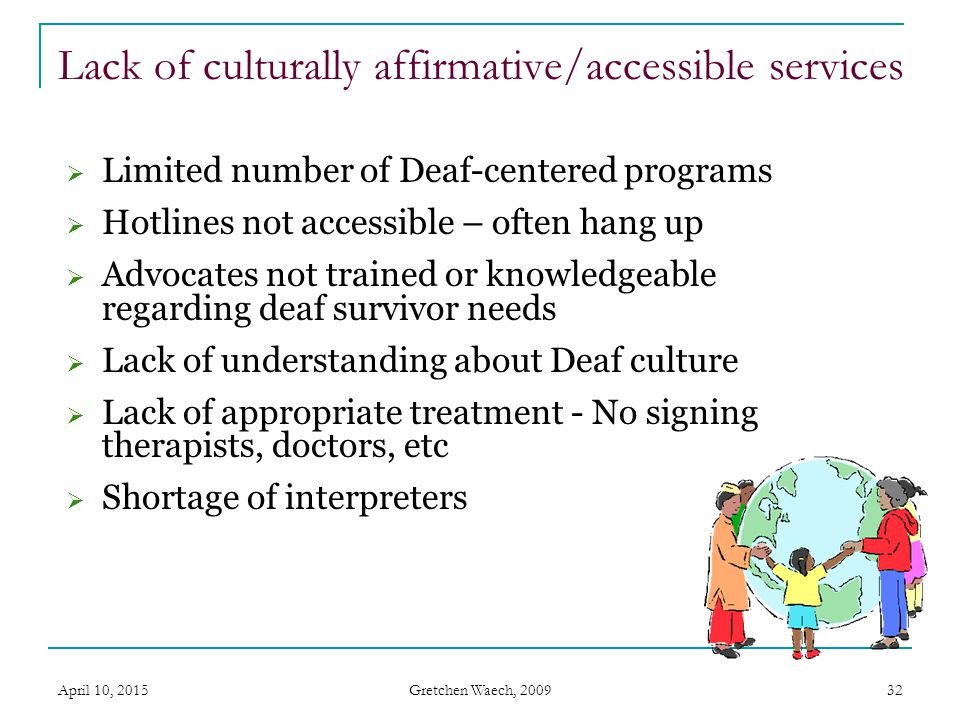 Gretchen Waech, 2009 Isolation in the Deaf context  Philosophy of integration - a boon to many with disabilities, but often a barrier for Deaf clients.