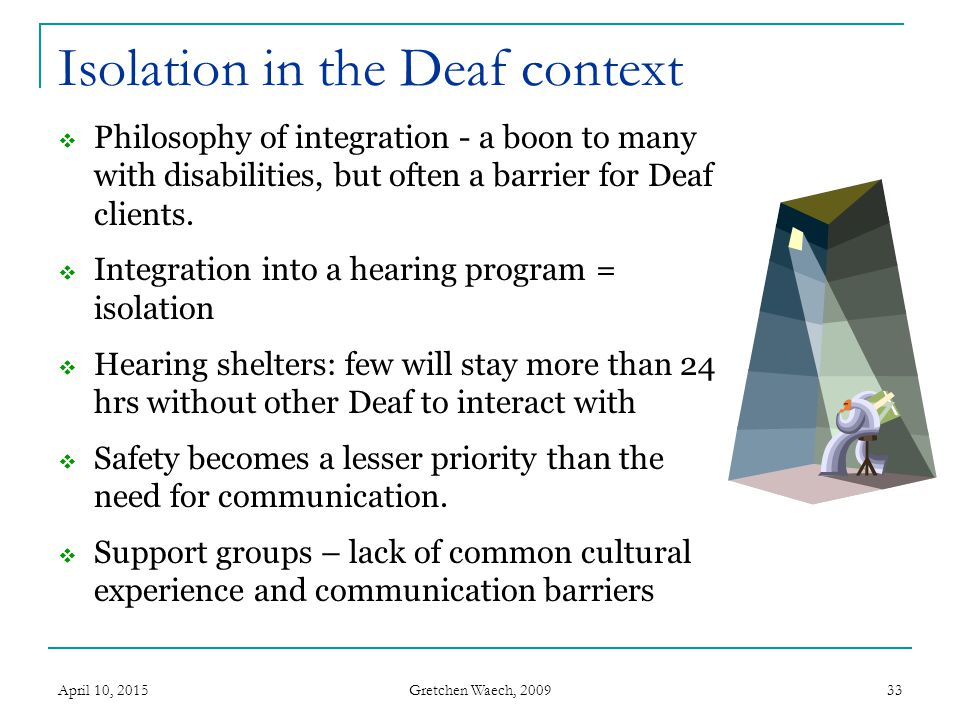 Gretchen Waech, 2009 April 10, 201534 Lack of support system Deaf community is often spread out – particularly true in rural states Loss of status in community… or loss of community Family may be unable to communicate – high percentage of Deaf have hearing families Inappropriate behaviors run unchecked