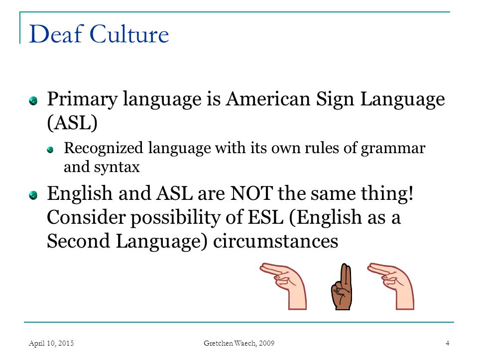 ASL/English The ASL slides are either written using ASL gloss (a teaching tool used to transcribe ASL sign for sign for those learning the language) or were written by a Deaf woman for whom ASL was a first language.