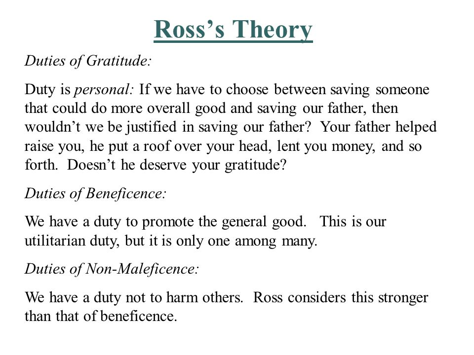 Ross's Theory Duties of Justice: Ross believes that justice does not have to do with the amount of good produced but with its distribution.