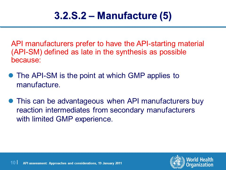 API assessment: Approaches and considerations, 19 January 2011 11 | 3.2.S.2 – Manufacture (6) The problem for assessors is: Information on the preparation of a complex API from one or two steps makes determination of impurities in the API very difficult.