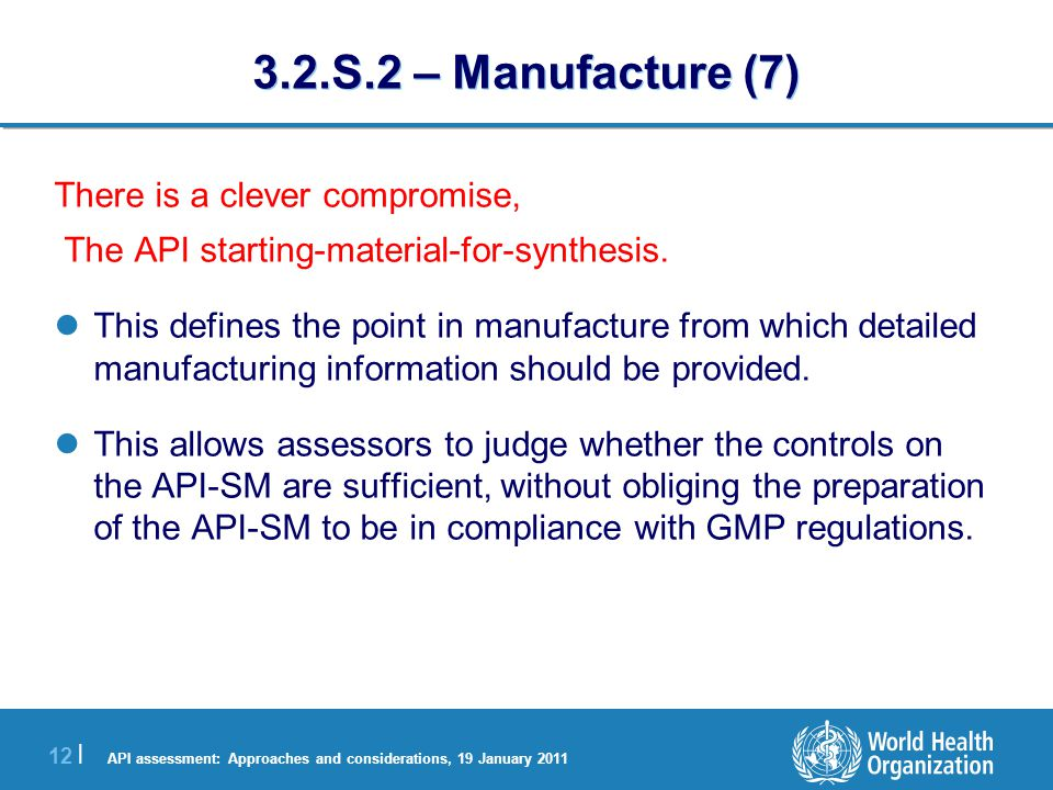 API assessment: Approaches and considerations, 19 January 2011 13 | 3.2.S.2 – Manufacture (8) API starting material Starting material for synthesis API intermediate(s) Final API intermediate Final API Reaction intermediate(s) Detailed information provided dossier GMP compliance API starting material Starting material for synthesis API intermediate(s) Final API intermediate Final API Reaction intermediate(s)