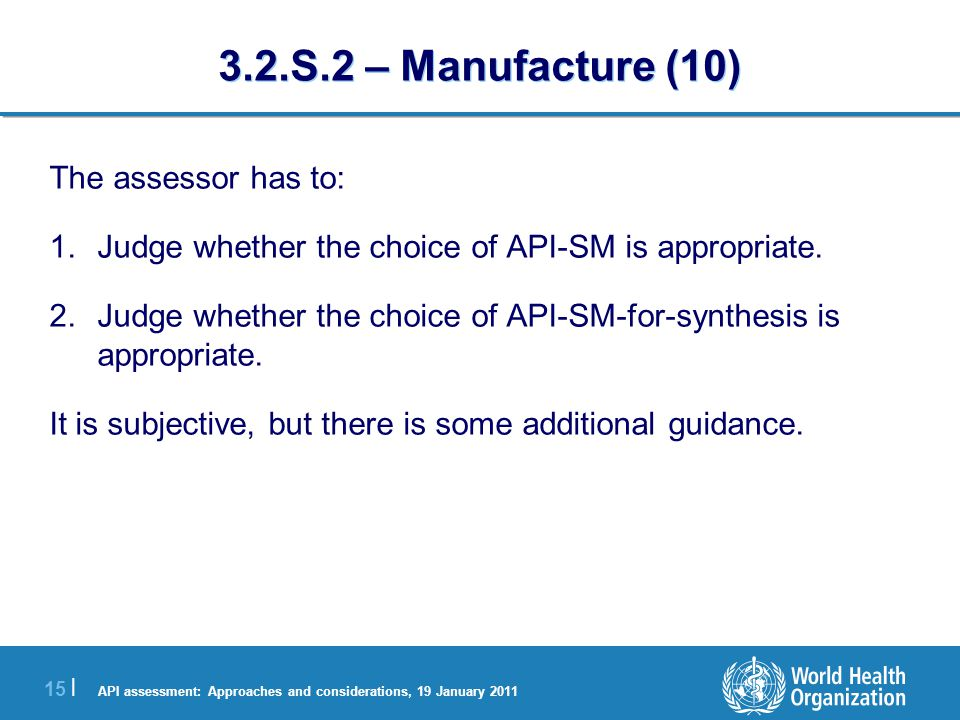 API assessment: Approaches and considerations, 19 January 2011 16 | 3.2.S.2 – Manufacture (11) Simpler molecules Final API Poorer information provided on the preparation of the API-SM.
