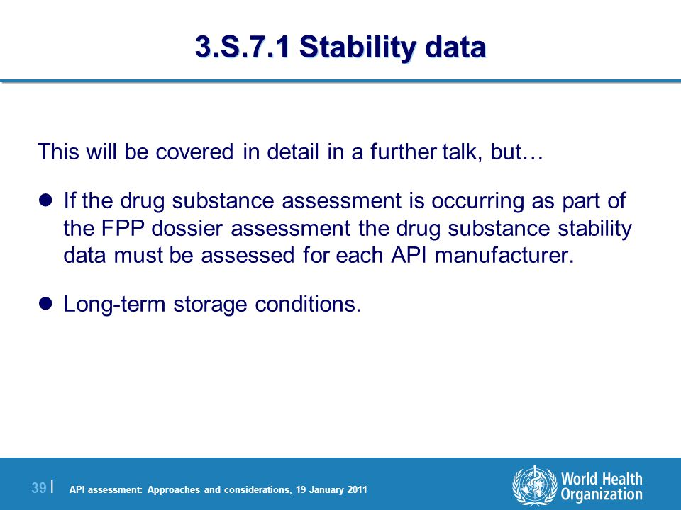 API assessment: Approaches and considerations, 19 January 2011 40 | 3.S.7.1 Stability data (3) They should be unless it has been demonstrated that the API is inherently unstable at 30ºC/65%RH or 30ºC/75%RH.