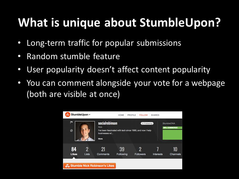 StumbleUpon & Social Media Marketing Drives traffic towards a webpage – Traffic doesn't taper off – Content could potentially cycle forever Untraditional marketing – Soft-sell Content = key – StumbleUpon community is more wary of advertisers – Engaging content = engaged users Very easy for users to share webpages