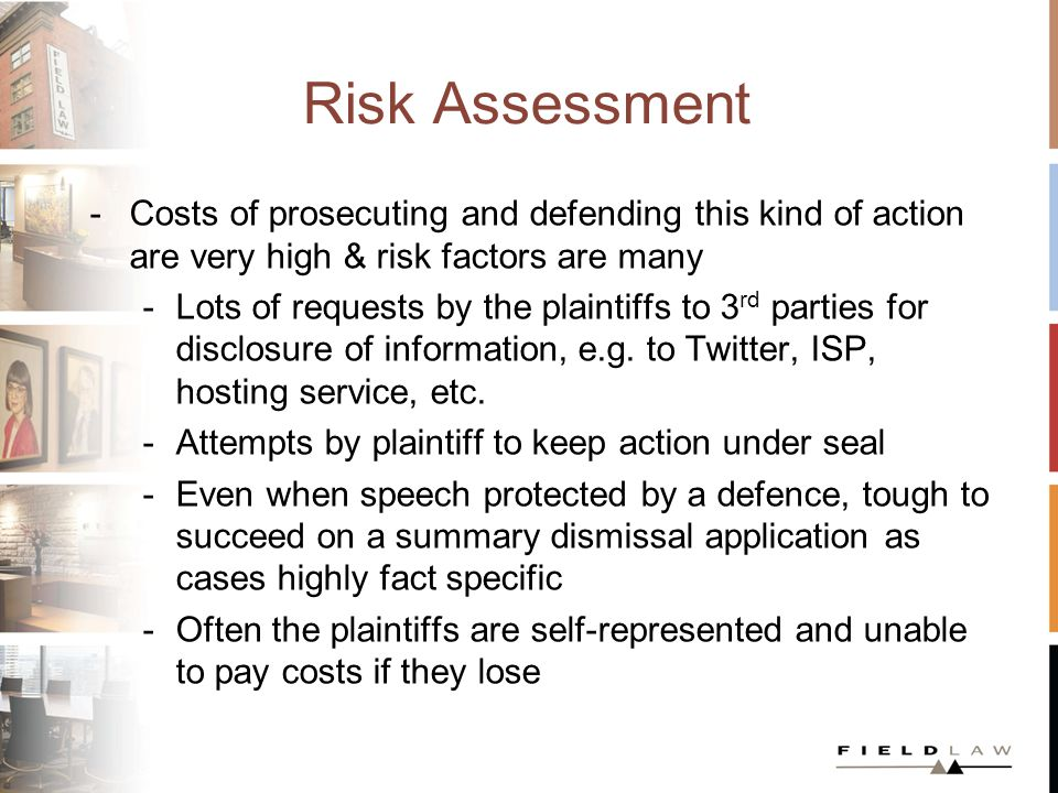 Risk Assessment Media continue to be at the forefront of defamation lawsuits, particularly by public figures Need for pre-publication sensitivity to risk Media bear the brunt of defense costs What are the defenses?