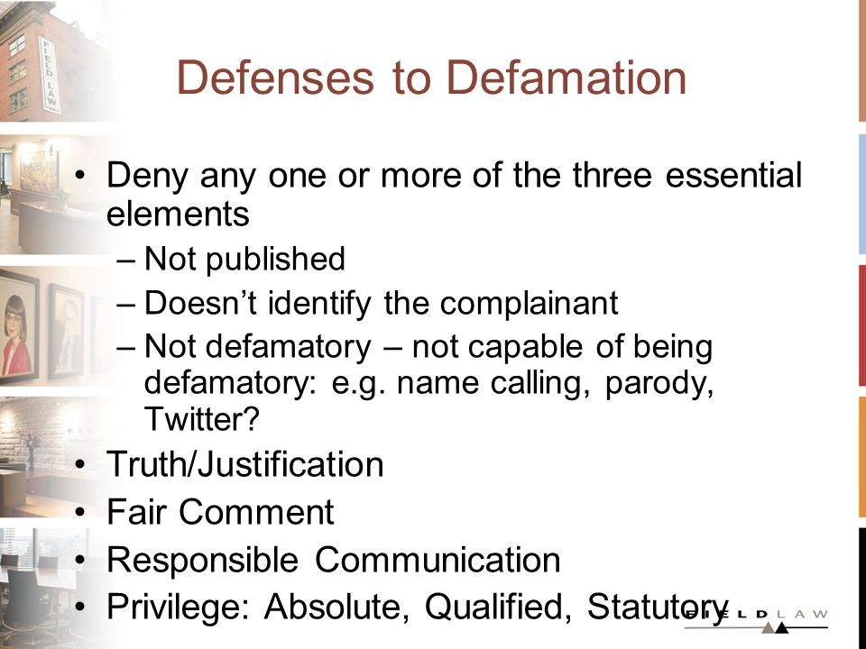 Defenses to Defamation Truth/Justification Applies to statements of fact –Onus on the defendant to prove the truth of the sting – the substance – of the defamatory statements –Must be provably true by the laws of evidence Witnesses Documents –Big downside risk - failure to prove truth results in a higher damages awards and higher costs awards against a defendant