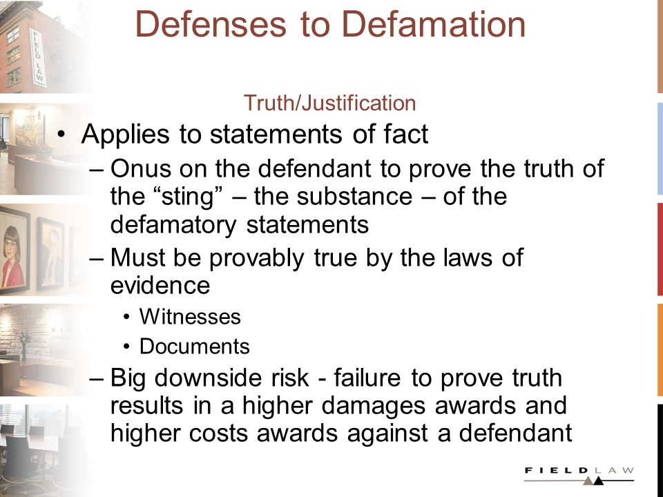 Defenses to Defamation Fair Comment Applies to statement of comment, not fact –On a matter of public interest –Based on fact –Recognizable as comment –Fairly made, in the sense that a person could honestly express the opinion based on proven facts –Made without malice