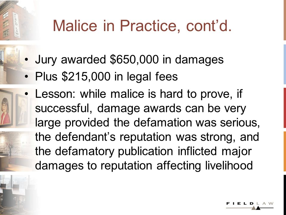 Damages Damages are assumed in defamation actions; they needn't be pleaded –Statements that lower your reputation in the community are considered inherently damaging without proof of concrete effects –but such proof will increase the award Damages range from nominal ($10) to exorbitant ($1.3 million: Hill v.