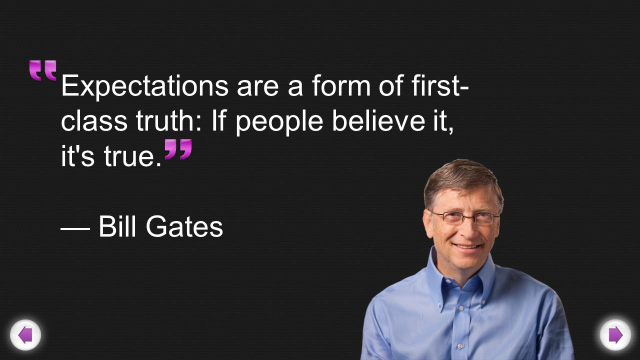 Expectations are a form of first- class truth: If people believe it, it s true. — Bill Gates