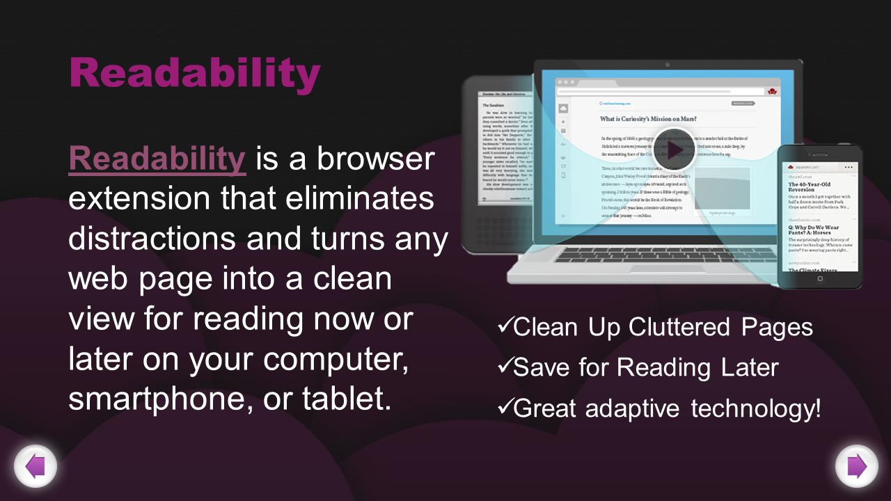 Readability Readability is a browser extension that eliminates distractions and turns any web page into a clean view for reading now or later on your computer, smartphone, or tablet.