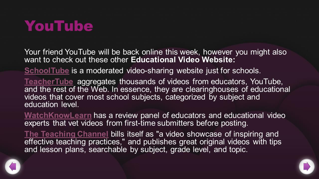 YouTube Your friend YouTube will be back online this week, however you might also want to check out these other Educational Video Website: SchoolTubeSchoolTube is a moderated video-sharing website just for schools.