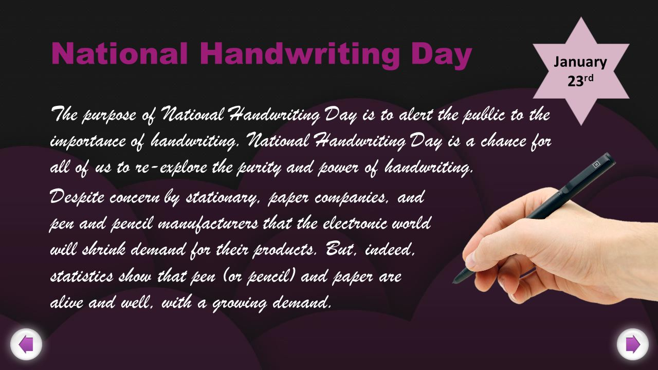 National Handwriting Day The purpose of National Handwriting Day is to alert the public to the importance of handwriting.
