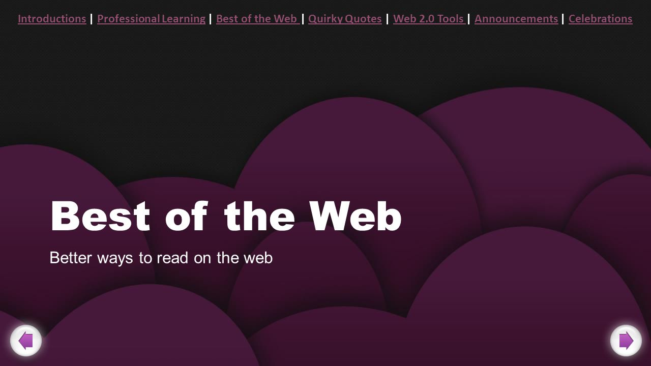 Best of the Web Better ways to read on the web IntroductionsIntroductions | Professional Learning | Best of the Web | Quirky Quotes | Web 2.0 Tools | Announcements | CelebrationsProfessional LearningBest of the Web Quirky QuotesWeb 2.0 Tools AnnouncementsCelebrations