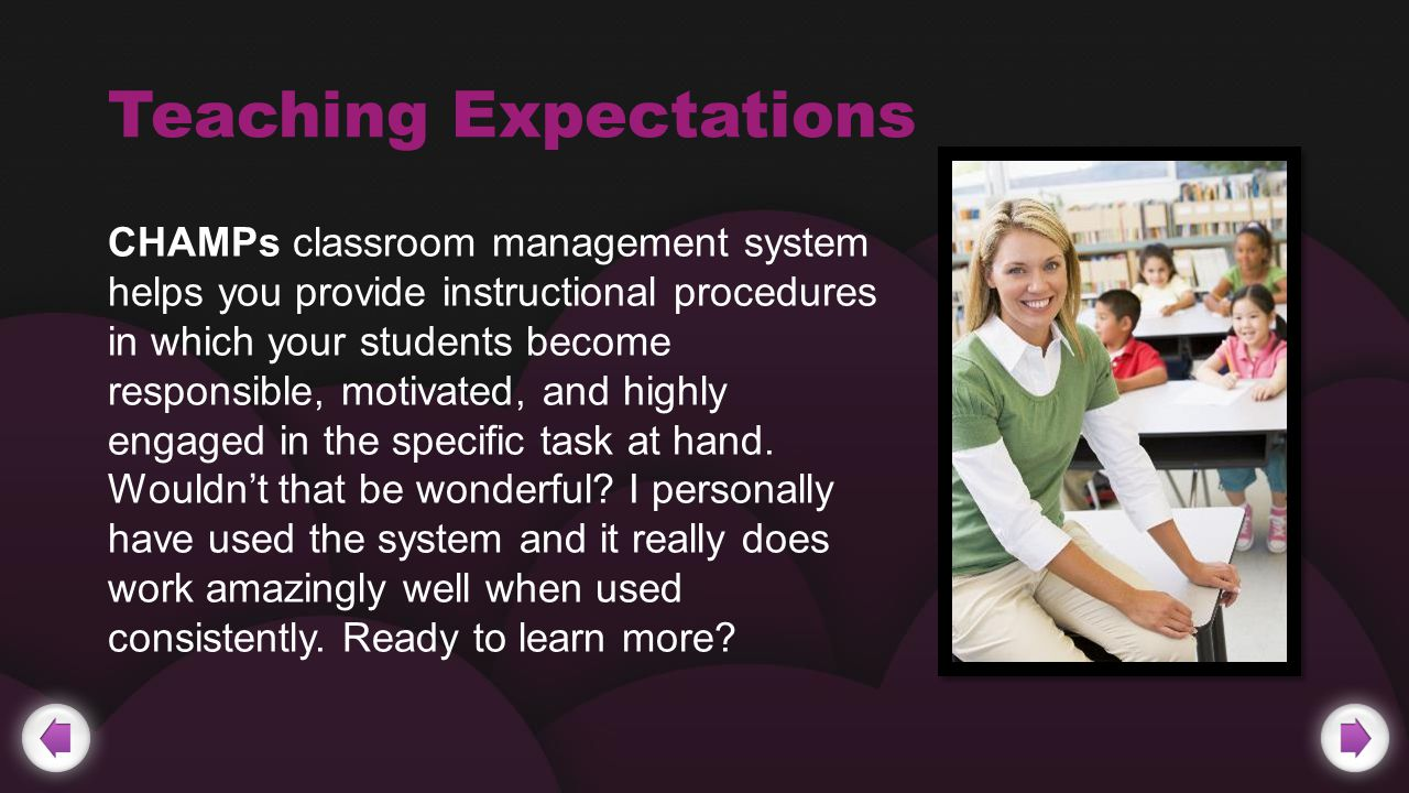 Teaching Expectations CHAMPs classroom management system helps you provide instructional procedures in which your students become responsible, motivated, and highly engaged in the specific task at hand.