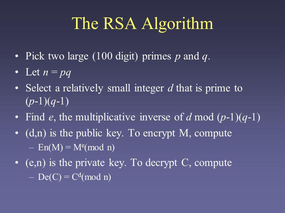 RSA example Let p = 11, q = 13 n = pq = 143 (p-1)(q-1) = 120 = 3 x 2 3 x 5 Possible d: 7, 11, 13, 17, … (let's use 7) Find e: e*7 = 1(mod 120) = 103 Public key: (7, 143) Private key: (103, 143) En(42) = 42 7 (mod 143) = 81 De(81) = 81 103 (mod 143) = 42