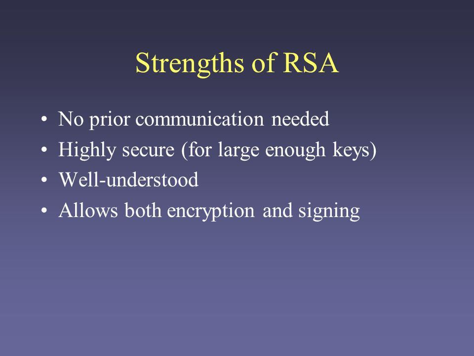 Weaknesses of RSA Large keys needed (1024 bits is current standard) Relatively slow –Not suitable for very large messages Public keys must still be distributed safely.