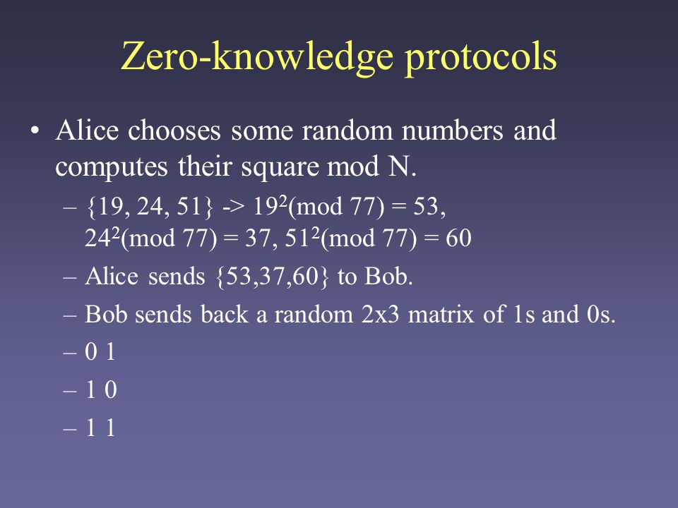 Zero-knowledge protocols Alice uses this grid, plus her original random numbers and her secret numbers, to compute: 19 * 9 0 * 10 1 (mod 77) = 36 24 * 9 1 * 10 0 (mod 77) = 62 51 * 9 1 * 10 1 (mod 77) = 47 She sends {36,62,47} to Bob.