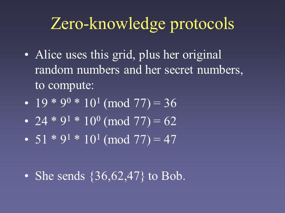 Zero-knowledge protocols Bob verifies Alice's identity by computing: –{58,67} are Alice's public numbers 36^2 *58^0 *67^1 (mod 77)= 53 62^2 *58^1 * 67^0 (mod 77) = 37 47^2 * 58^1 * 67^1 (mod 77) = 60 Alice's original numbers reappear.