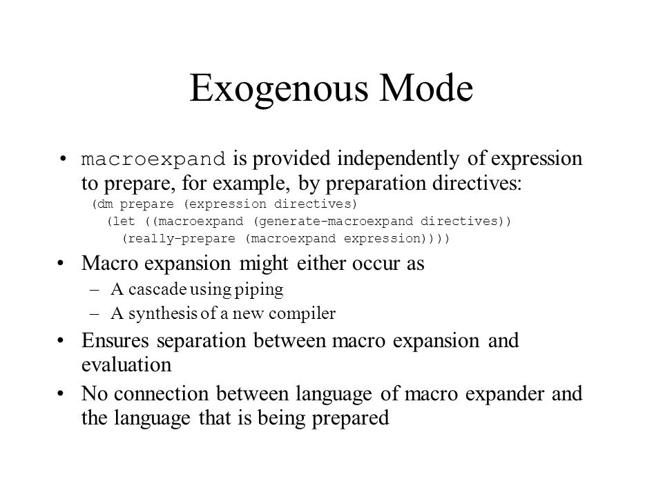 Endogenous Mode All information necessary for expansion must be found in the expression to prepare: (dm prepare (expression) (really-prepare (macroexpand expression))) Macro expansion algorithm preexists –Finds macro definitions as well as calls –Use eval rather than invent a special language Complicated because requires an evaluator inside the macro expander –Must not confuse language for writing macros with the language that is being prepared –There are actually two different evaluators or at least evaluation contexts