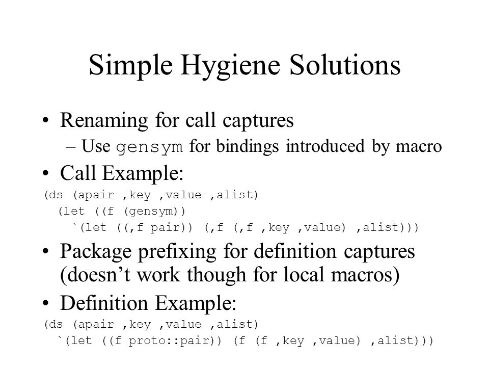 Semi-automatic Hygiene Explicitly mention the words whose meaning is to be frozen: (ds (apair,key,value,alist) (let ((f (gensym))) (with-aliases ((cons pair)) `(let ((,f,cons)) (,f (,f,key,value),alist)))