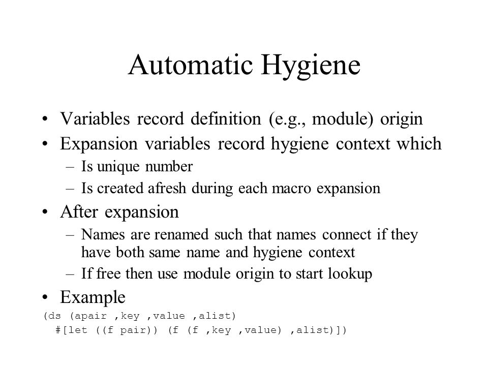 Hygiene Escapes There are important macros that aren't hygienic: there is a need to escape hygiene (ds (loop,@body) #[lab (#=exit) (rep again (),@body (again))]) (let ((i 0)) (loop (if (= i 10) (exit 37)) (set i (+ i 1))))