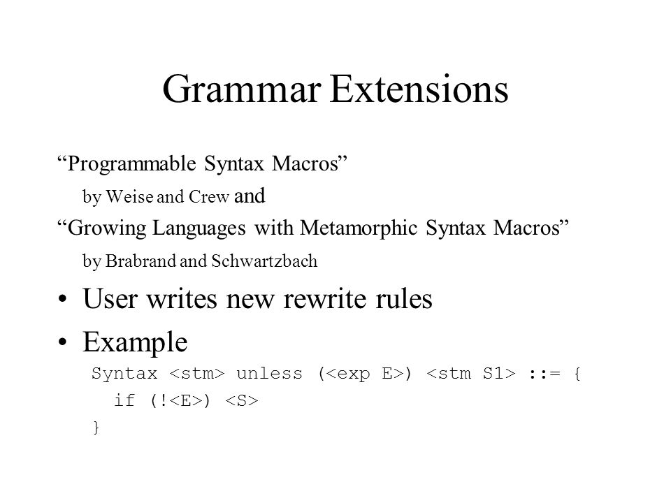 Grammar Extensions Critique Advantages –Can ensure that expansions produce admissible code fragments Disadvantages –Users need to know grammar (e.g., nonterminals) –Limited to rewrite rules only and thus awkward to write more complicated macros