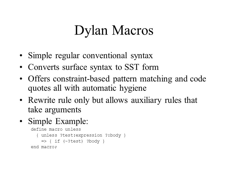 Sophisticated Dylan Example define macro iterate { iterate ?:name (?bindings:*) ?:body end } => { local method ?name (?@vars{ ?bindings }) ?body end; ?name(?@inits{ ?bindings }) } vars: { } => { } { ?:variable = ?:expression,...