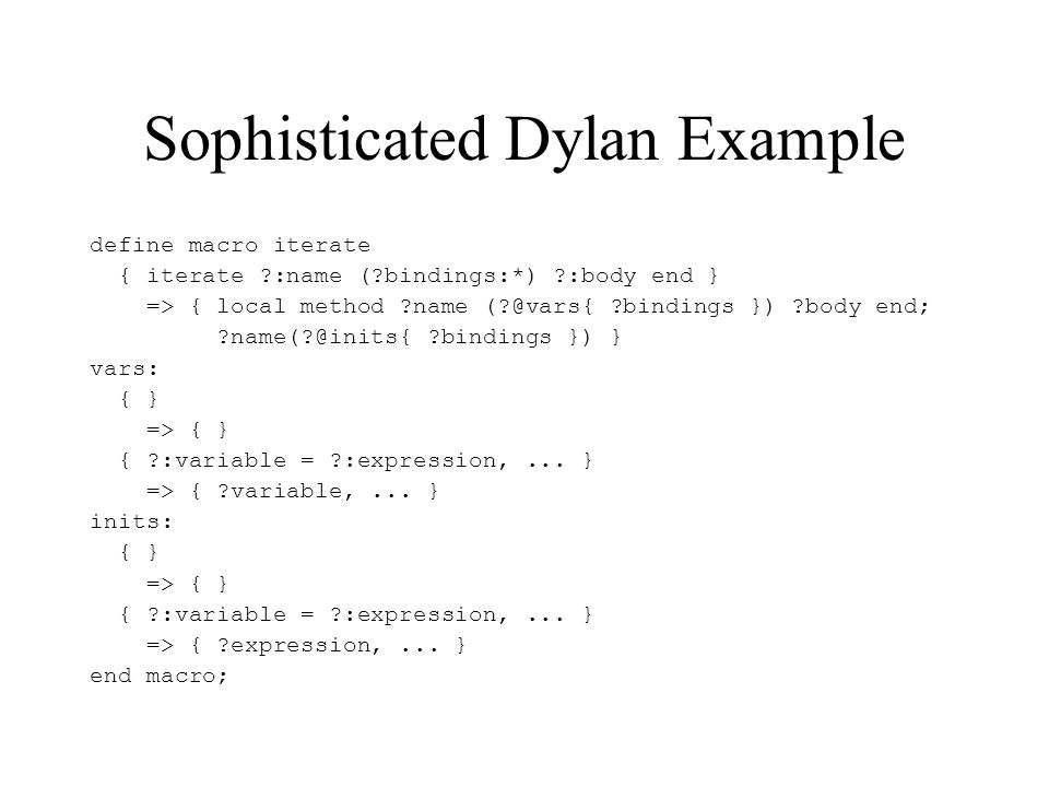 Dylan Macro Critique Advantages –High level –Surface syntax –Hygiene support Disadvantages –Rewrite rule only –No guarantees about producing admissible code fragments