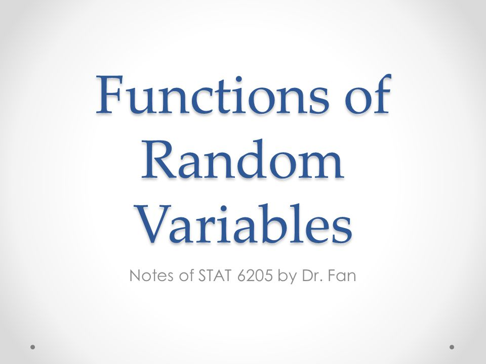 Overview Chapter 5 Functions of One random variable o General: distribution function approach o Change-of-variable approach Functions of Two random variables o Change-of-variable approach Functions of Independent random variables Order statistics The Moment Generating Function approach Random functions associated with normal distributions o Student's t-distribution The Central Limit Theorem o Normal approximation of binomial distribution (Section 10.5) Chebyshev's Inequality and convergence in probability 6205-Ch52