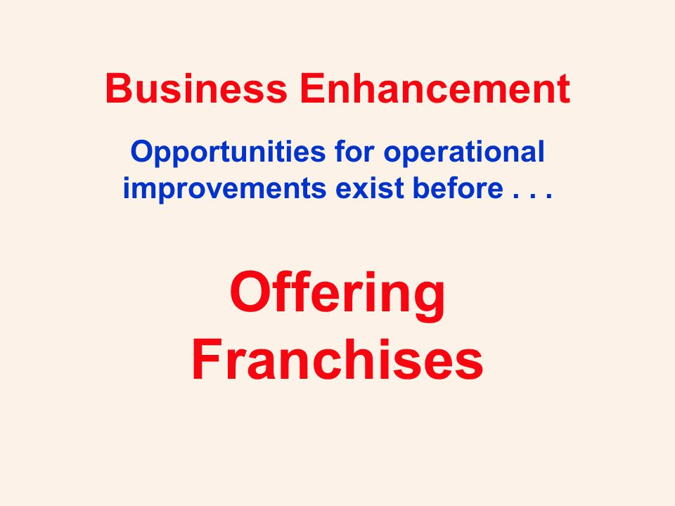 Operating efficiencies Faster market penetration Cooperative advertising Dedicated distributor network Motivated owner / operators Shift responsibility to franchisee Andrew Sherman's Six Reasons Why Businesses Offer Franchises