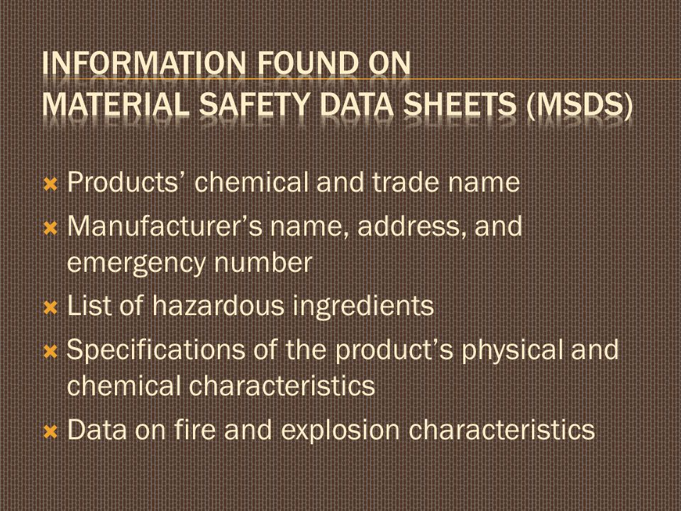  Health hazard information, such as routes of entry, effects of exposures, and S/S of exposure  Emergency and first aid instructions  Protective equipment and ventilation requirements  Other precautions for safe handling and use, such as disposal of wastes, storage, and spillage recommendations