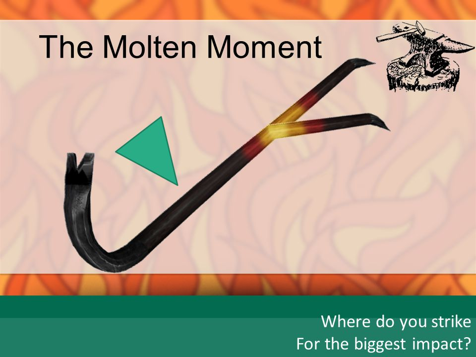 The Molten Moment Where do you strike For the biggest impact? birth1525+ 10 20 Age: