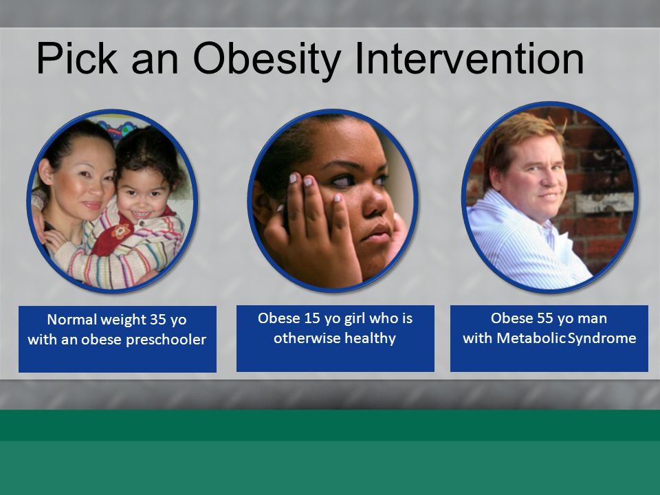 Pick an Obesity Intervention Obese 55 yo man with Metabolic Syndrome Diet + Exercise Good Advice Rx
