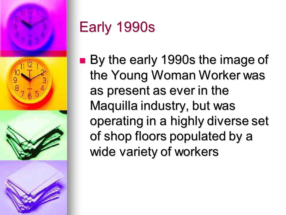 Maquilla Industry Ideal for Study of Gender Maquilla jobs are indeed feminized but this does not mean they are occupied solely by women Maquilla jobs are indeed feminized but this does not mean they are occupied solely by women Feminization here emerges as a discursive process affecting both male and female bodies, producing a pool of maquilla- grade labor Feminization here emerges as a discursive process affecting both male and female bodies, producing a pool of maquilla- grade labor These factory-level discourses interact with but do not necessarily reproduce the larger narrative of worker femininity These factory-level discourses interact with but do not necessarily reproduce the larger narrative of worker femininity Thus, the shop floor is an important site in the feminization of transnational production Thus, the shop floor is an important site in the feminization of transnational production