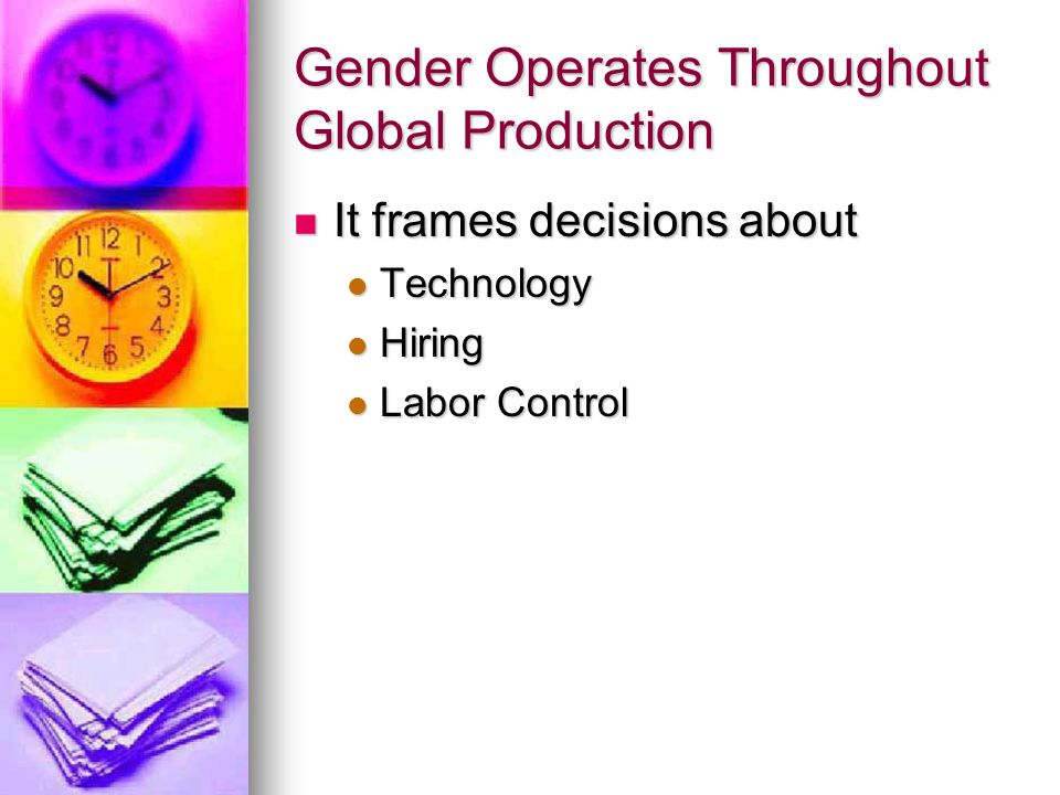 Gender Significance In transnational managerial frameworks: In transnational managerial frameworks: Femininity has become associated with productivity Femininity has become associated with productivity Masculinity has become associated with sloth and disruption Masculinity has become associated with sloth and disruption Thus, the image of the docile and dexterous woman has become the standard to which all other potential workers are measured Thus, the image of the docile and dexterous woman has become the standard to which all other potential workers are measured