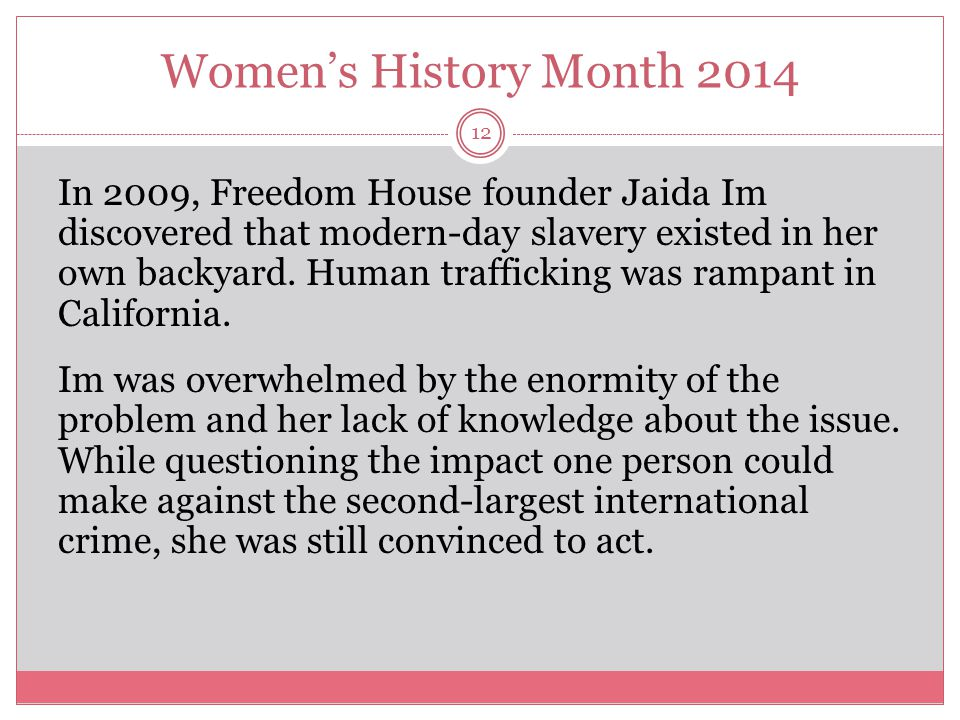 Women's History Month 2014 13 Freedom House established The Monarch for women in August 2010 in San Mateo County, the first residential shelter and long-term aftercare program of its kind in Northern California.