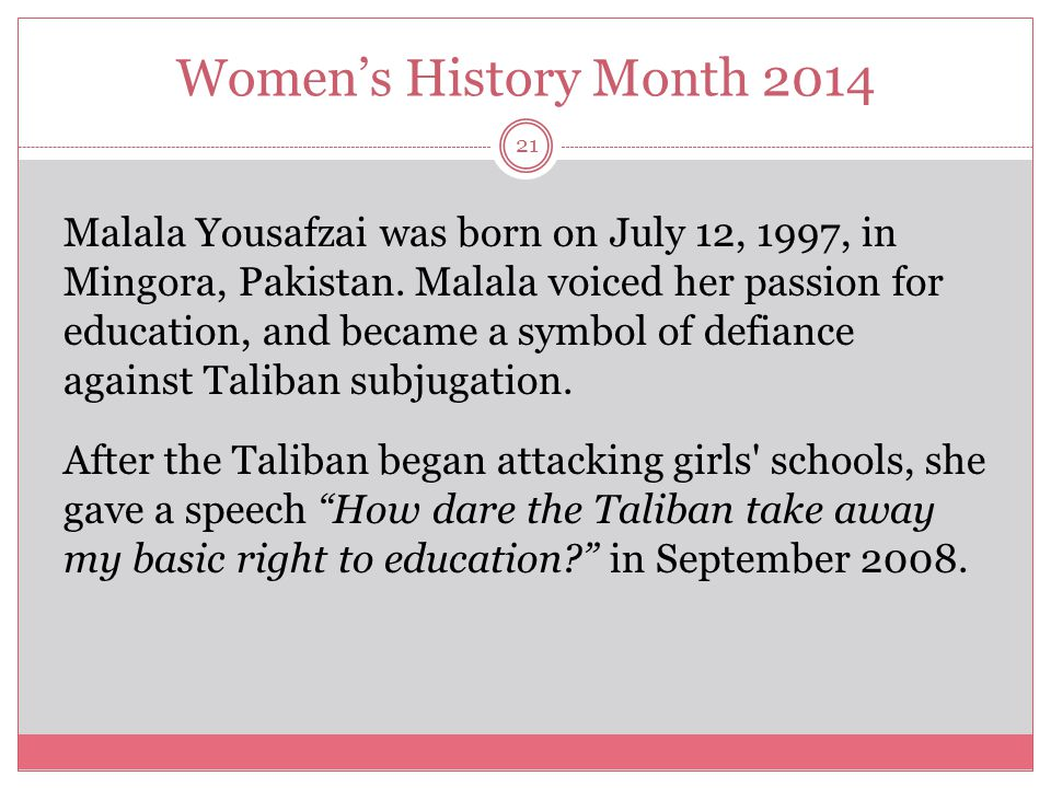 Women's History Month 2014 22 In 2009, Malala began blogging for the BBC about living under the Taliban s efforts to prohibit girls' education.